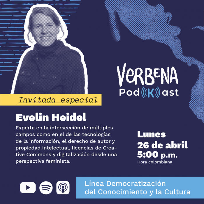 Imagen formato cuadrado, que sobre fondo azul, muestra la fotografía de Evelin Heidel, quien es invitada especial del tercer Podkast y debajo el siguiente texto: Experta en la intersección de múltiples campos como en el de las tecnologías de la información, el derecho de autor y la propiedad intelectual, licencias de Creative Commons y digitalización desde una perspectiva feminista. A la derecha de la foto de Evelin, está el logo de Verbena PodKast, debajo del logo dice: lunes 26 de abril 5:00 p.m. (hora Colombia). Como cierre en la parte inferior a la izquierda, los iconos de YouTube, Spotify y Apple Podcast, a la derecha de los iconos el texto:  Línea Democratización del Conocimiento y la cultura.